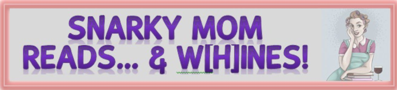 SNARKY MOM READS…AND W[H]INES!!